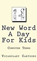 New Word A Day For Kids: Computer Terms (Vocabulary Cartoons Book 1)