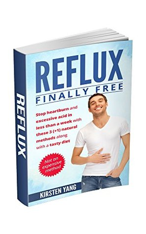 Reflux: Finally free: Stop heartburn and excessive acid in less than a week with these 3(+1) natural methods along with a tasty diet (Acid Reflux Book 1)