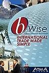bWise: International Trade Made Simple: (bWise: Business Wisdom Worldwide)