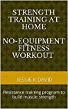 Strength Training At Home (No-equipment Fitness Workout): Resistance Training Program To Build Muscle Strength (Bodyweight Workout, Upper Lower Body Training, Core Strength, Build Muscle Strength)