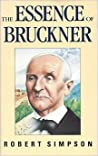 The Essence of Bruckner: An Essay Towards the Understanding of His Music