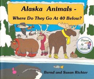 Alaska Animals - Where Do They Go at 40 Below? Bernd Richter, Susan Richter