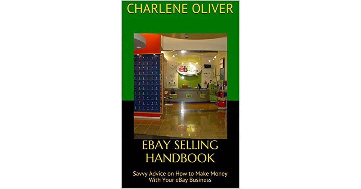 Ebay Selling Handbook Savvy Advice On How To Make Money With Your Ebay Business By Charlene Oliver