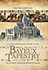 An Archaeological Study of the Bayeux Tapestry by Trevor Rowley