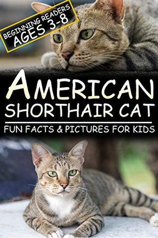 American Shorthair Cat: Fun Facts & Pictures For Kids, Beginning Readers Ages 3-8
