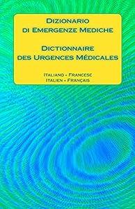 Dizionario di Emergenze Mediche / Dictionnaire des Urgences Médicales: Italiano - Francese / Italien - Francais