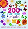 200 Fun Things to Crochet: Decorative Flowers, Leaves, Bugs, Butterflies and More!