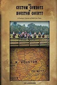 The Custom Cowboys of Houston County: A Cowboy's Stories of Wild Cow Tales