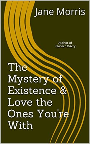 The Mystery of Existence & Love the Ones You're With: Author of Teacher Misery