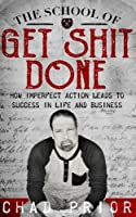 The School of Get Shit Done: How Imperfect Action Leads to Success in Life and Business