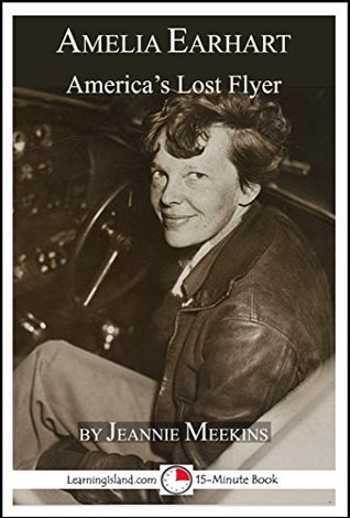 Amelia Earhart: America's Lost Flyer: A 15-Minute Biography (15-Minute Books Book 639)