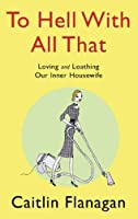 To Hell with All That: Loving and Loathing Your Inner Housewife
