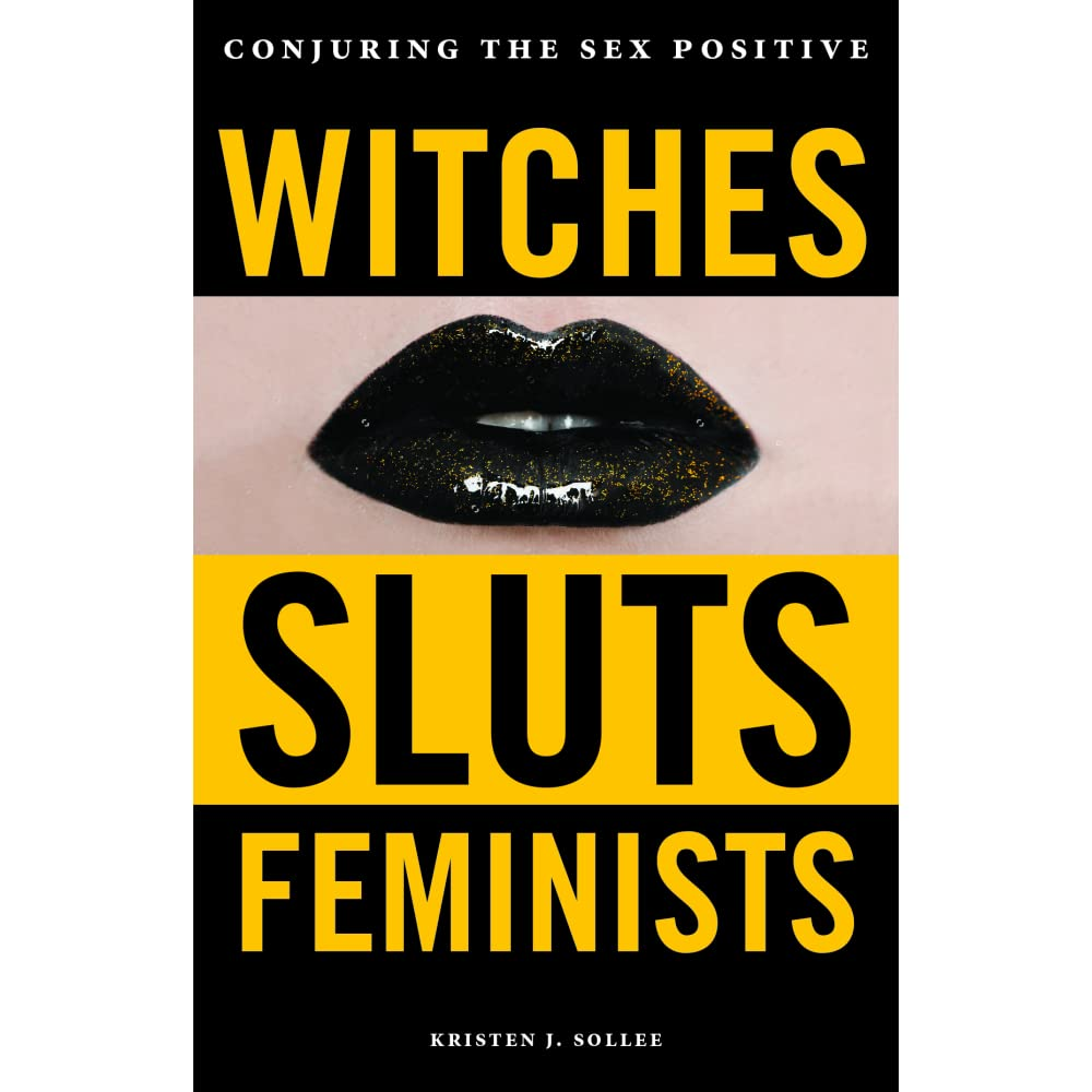 Witches, Sluts, Feminists: Conjuring the Sex Positive by