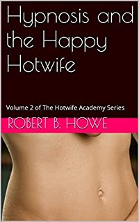 Hypnosis and the Happy Hotwife: Volume 3 of The Hotwife Academy Series