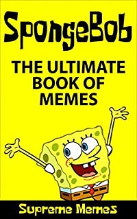 SpongeBob: The ULTIMATE book of Memes (Over 100 SpongeBob memes and jokes that will make you LOL! SpongeBob, SpongeBob memes, memes, memes for kids, SpongeBob ... jokes, jokes for kids, memes for children