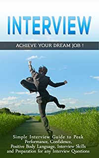 Interview: Simple Job Interview Guide to Peak: Performance, Confidence, Positive Body Language, Interview Skills and preparation for any Interview Questions ... Answers, Job Interview Secrets Book 996)
