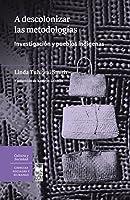 A descolonizar las metodologías. Investigación y pueblos indígenas: A descolonizar las metodologías. Investigación y pueblos indígenas