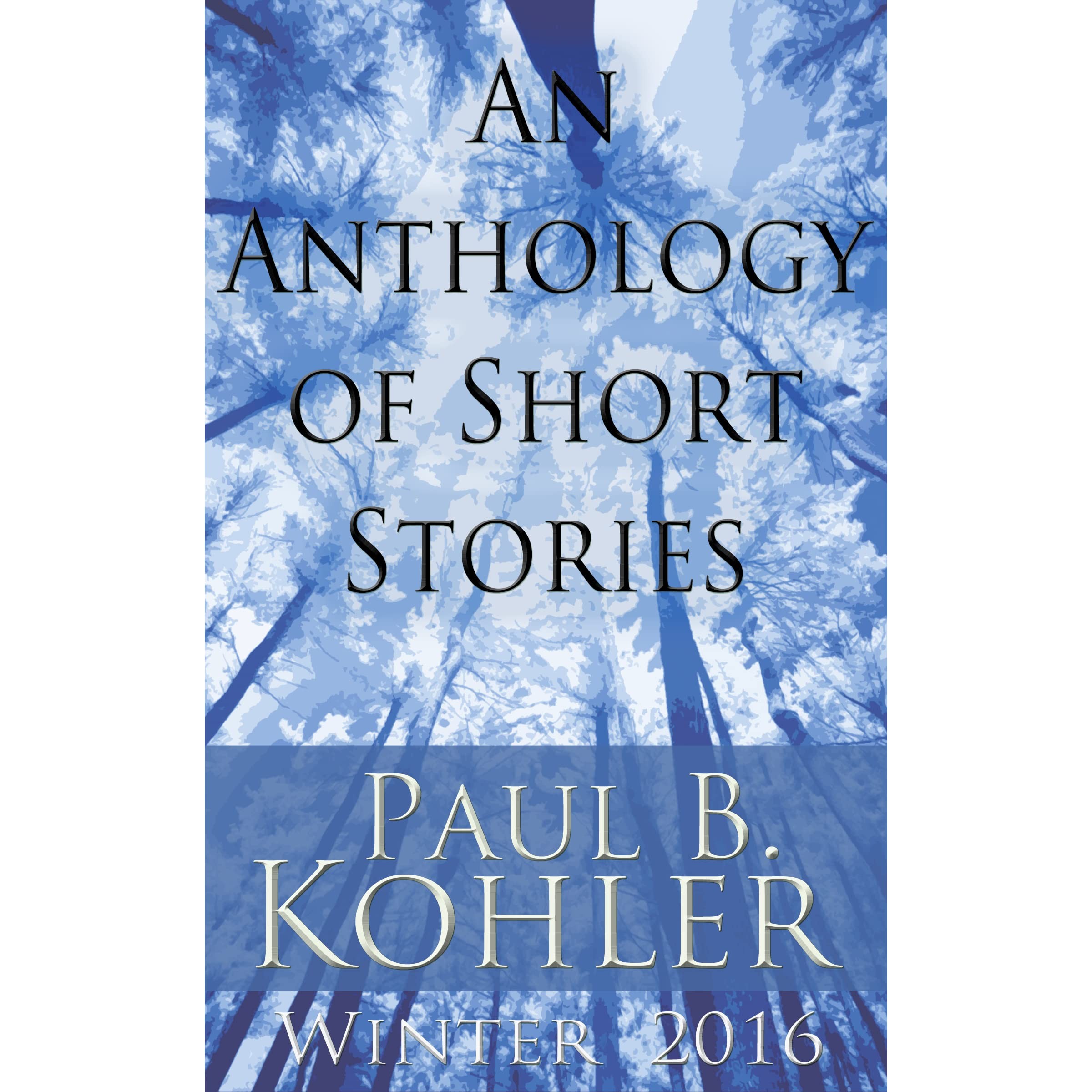 Short Stories Anthologies: An Anthology Of Short Stories: Winter 2016 By Paul B