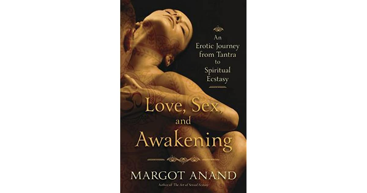 Love Sex And Awakening An Erotic Journey From Tantra To Spiritual Ecstasy By Margot Anand