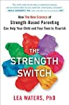 The Strength Switch: How the New Science of Strength-Based Parenting Can Help Your Child and Your Teen to Flourish