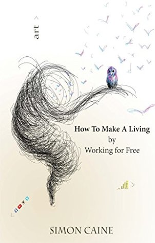 How To Make A Living By Working For Free: A how-to guide for artists to build an online community through free content