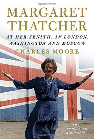 Margaret Thatcher: The Authorized Biography, Volume 2: At Her Zenith: In London, Washington and Moscow