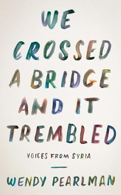 We Crossed a Bridge and It Trembled - Voices from Syria