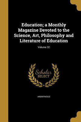 Education; A Monthly Magazine Devoted to the Science, Art, Philosophy and Literature of Education; Volume 32