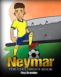 Neymar: The Children's Book. Fun, Inspirational and Motivational Life Story of Neymar Jr. - One of The Best Soccer Players in History. (Soccer Book For Kids)