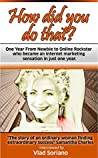 How Did You Do That?: One Year From Newbie To Online Rockstar