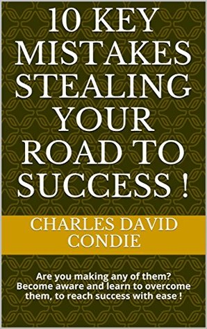 10 KEY Mistakes Stealing Your Road to Success !: Are you making any of them? Become aware and learn to overcome them, to reach success with ease !