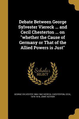 Debate Between George Sylvester Viereck ... and Cecil Chesterton ... on Whether the Cause of Germany or That of the Allied Powers Is Just