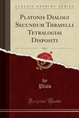 Platonis Dialogi Secundum Thrasylli Tetralogias Dispositi, Vol. 1 Plato
