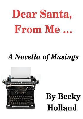 Dear Santa from Me ...: A Novella of Musings  by  Becky Holland