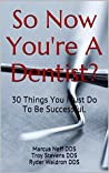 So Now You're A Dentist?: 30 Things You Must Do To Be Successful.