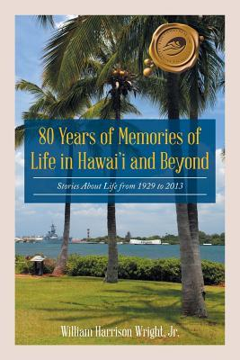 80 Years of Memories of Life in Hawaii and Beyond: Biographical Stories about Life from 1929 to 2013 Jr William Harrison Wright