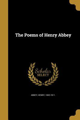The Poems of Henry Abbey Henry 1842-1911 [From Old Catal Abbey