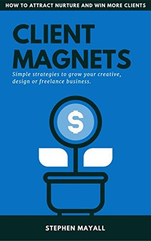 CLIENT MAGNETS: HOW TO ATTRACT AND WIN MORE CLIENTS: Simple Strategies to Grow your Creative, Design or Freelance Business