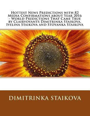 Hottest News Predictions with 82 Media Confirmations about Year 2016 - World Predictions That Came True by Clairvoyants Dimitrinka Staikova, Ivelina Staikova and Stoyanka Staikova