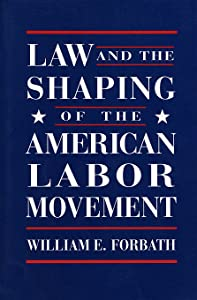 Law and the Shaping of the American Labor Movement