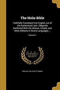 The Holie Bible: Faithfully Translated Into English, Out of the Authentical Latin. Diligently Conferred with the Hebrew, Greeke, and Other Editions in Divers Languages ...; Volume 1
