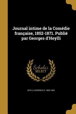 Journal Intime de La Comedie Francaise, 1852-1871. Publie Par Georges D'Heylli
