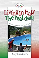 Living in Italy: the Real Deal: How to Survive the Good Life