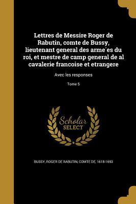 Lettres de Messire Roger de Rabutin, comte de Bussy, lieutenant general des armées du roi, et mestre de camp general de al cavalerie françoise et etrangere: Avec les responses; Tome 5
