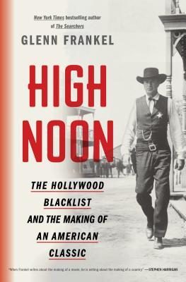 High Noon: The Hollywood Blacklist and the Making of an American Classic