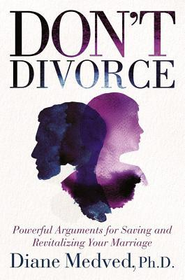 Don't Divorce - Powerful Arguments for Saving and Revitalizing Your Marriage
