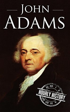 John Adams: A Life From Beginning to End (President Biographies Book 2)