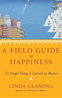 A Field Guide to Happiness: What I Learned in Bhutan about Living, Loving and Waking Up