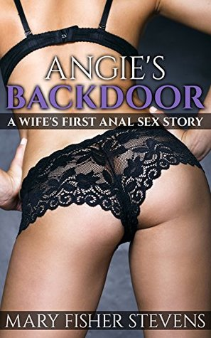 Angie's Backdoor: A Wife's First Anal Sex Story Mary Fisher Stevens