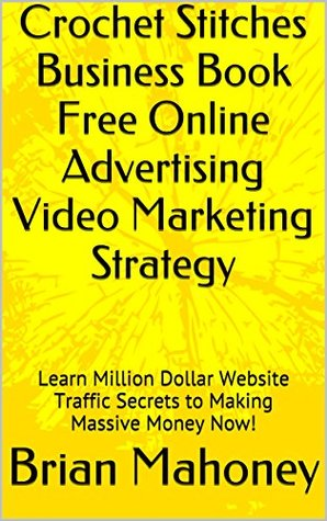 Crochet Stitches Business Book Free Online Advertising Video Marketing Strategy: Learn Million Dollar Website Traffic Secrets to Making Massive Money Now!